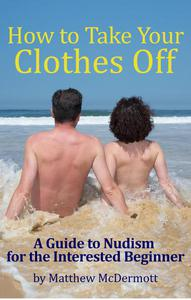 How to Take Your Clothes Off: A Guide to Nudism for the Interested Beginner