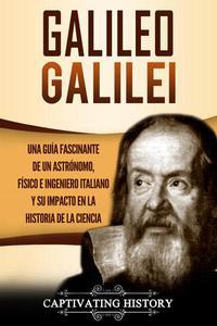 Galileo Galilei Una Guía Fascinante de un Astrónomo, Físico e Ingeniero Italiano y Su Impacto en la Historia de la Ciencia