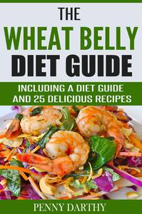 The Wheat Belly Diet Guide: Including a Diet Guide and 25 Delicious Recipes