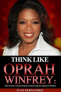 Think Like Oprah Winfrey: Top 30 Life and Business Lessons from Oprah Winfrey