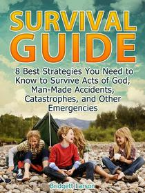 Survival Guide: 8 Best Strategies You Need to Know to Survive Acts of God, Man-Made Accidents, Catastrophes, and Other Emergencies