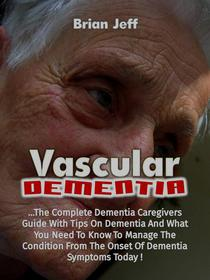 Vascular Dementia: The Complete Dementia Caregiver's Guide With Tips On Dementia And What You Need To Know To Manage The Condition From The Onset Of Dementia Symptoms Today!