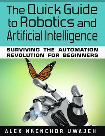 The Quick Guide to Robotics and Artificial Intelligence: Surviving the Automation Revolution for Beginners