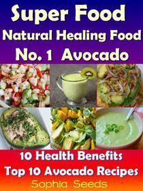 Superfood and Natural Healing Food No. 1 Avocado - 10 Health Benefits & Top 10 Avocado Recipes