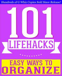 101 Lifehacks - Easy Ways to Organize: Tips to Enhance Efficiency, Stay Organized, Make friends and Simplify Life and Improve Quality of Life!