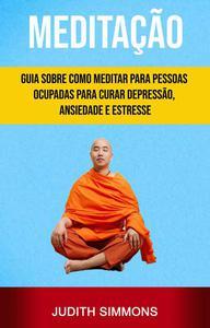 Meditação: Guia Sobre Como Meditar Para Pessoas Ocupadas Para Curar Depressão, Ansiedade E Estresse