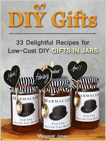 DIY Gifts: 33 Delightful Recipes for Low-Cost DIY Gifts in Jars