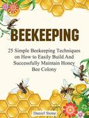 Beekeeping: 25 Simple Beekeeping Techniques On How to Easily Build And Succesfully Maintain Honey Bee Colony