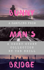 Bunny Man's Bridge: A Sampling from a Short Story Collection by Ted Neill