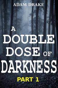 A Double Dose of Darkness Part 1