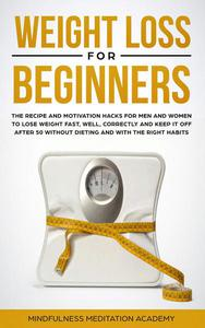 Weight Loss for Beginners: the Recipe and Motivation Hacks for Men and Women to lose Weight fast, well, correctly and keep it off after 50 without dieting and with the right Habits