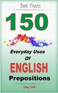 150 Everyday Uses of English Prepositions:  Book 3: From Intermediate to Advanced