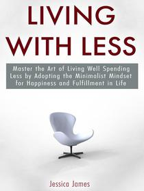 Living with Less: Master the Art of Living Well Spending Less by Adopting the Minimalist Mindset for Happiness and Fulfillment in Life