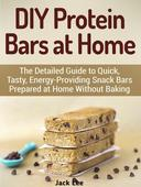 DIY Protein Bars at Home: The Detailed Guide to Quick, Tasty, Energy-Providing Snack Bars Prepared at Home Without Baking