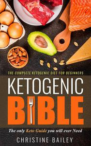 Ketogenic Bible: The Complete Ketogenic Diet for Beginners - The Only Keto Guide You Will Ever Need