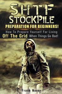 SHTF Stockpile: Preparation for Beginners! How to Prepare Yourself for Living off the Grid when things Go Bad!