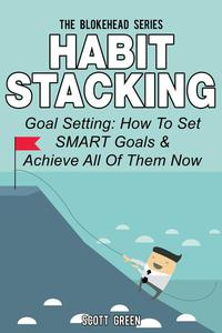 Habit Stacking: Goal Setting: How To Set SMART Goals & Achieve All Of Them Now