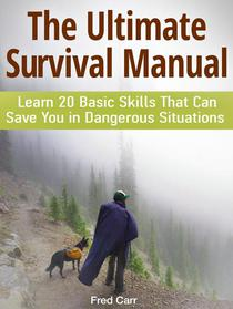 The Ultimate Survival Manual: Learn 20 Basic Skills That Can Save You in Dangerous Situations