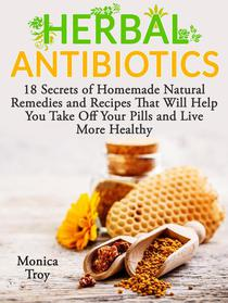 Herbal Antibiotics: 18 Secrets of Homemade Natural Remedies and Recipes That Will Help You Take Off Your Pills and Live More Healthy