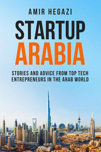 Startup Arabia: Stories and Advice from Top Tech Entrepreneurs in the Arab World