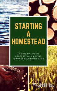 Starting a Homestead: A Guide to Finding Property and Moving Toward Self-Sufficiency