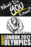 What Do You Know About the London 2012 Olympic Games? The Unauthorized Trivia Quiz Game Book About London 2012 Olympic Games Facts