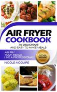 Air Fryer Cookbook: 75 delicious and easy to make meals. Picture of every recipe included. Air Fry your meals like a professional!
