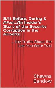 9/11 Before, During & After. An Insider's Story of the Security Corruption in the Airports: the Truths About the Lies You Were Told