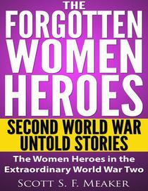 The Forgotten Women Heroes: Second World War Untold Stories - The Women Heroes in the Extraordinary World War Two