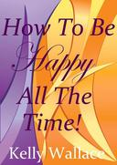 How To Be Happy All The Time - Simple Steps To Incredible Joy