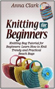 Knitting for Beginners: Knitting Bag Tutorial for Beginners: Learn How to Knit Trendy and Practical Beach Bags