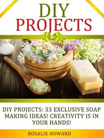 DIY Projects: 33 Exclusive Soap Making Ideas! Creativity Is In Your Hands!