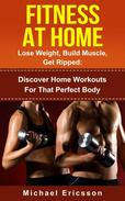 Fitness At Home: Lose Weight, Build Muscle & Get Ripped: Discover Home Workouts For That Perfect Body
