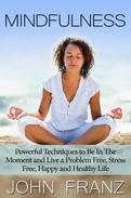 Mindfulness: Powerful Techniques to Live a Problem Free, Stress Free, Happy and Healthy Life