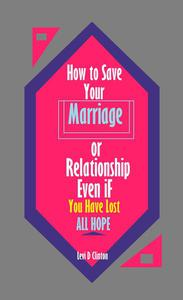 How to Save Your Marriage or Relationship Even If You Have Lost All Hope