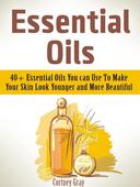 Essential Oils: 40+ Essential Oils You can Use To Make Your Skin Look Younger and More Beautiful