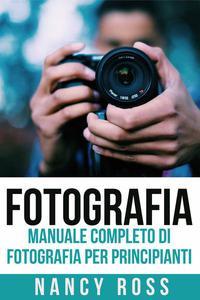 Fotografia: Manuale Completo Di Fotografia Per Principianti