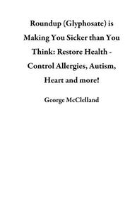 Roundup (Glyphosate) is Making You Sicker than You Think:  Restore Health -  Control Allergies, Autism, Heart and more!