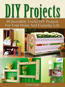 DIY Projects: 48 Incredibly Useful DIY Projects For Your Home And Everyday Life.