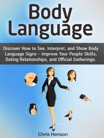 Body Language: Discover How to See, Interpret, and Show Body Language Signs - Improve Your People Skills, Dating Relationships, and Official Gatherings.