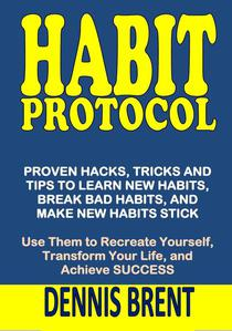 Habit Protocol: Proven Hacks, Tricks and Tips to Learn New Habits, Break Bad Habits, and Make New Habits Stick. Use Them to Recreate Yourself, Transform Your Life, and Achieve Success