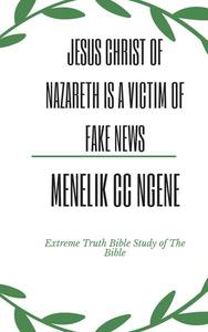 Jesus Christ Of Nazareth Was A Victim Of Fake News