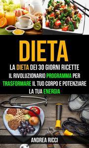 Dieta: La dieta dei 30 giorni ricette: Il rivoluzionario programma per trasformare il tuo corpo e potenziare la tua energia