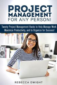 Project Management for Any Person!: Twenty Project Management Hacks to Help Manage Work, Maximize Productivity, and Organize for Success!