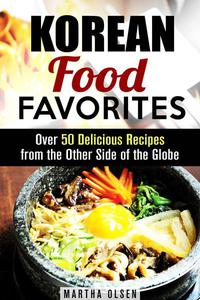 Korean Food Favorites: Over 50 Delicious Recipes from the Other Side of the Globe