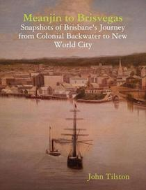 Meanjin to Brisvegas: Snapshots of Brisbane's journey from colonial backwater to new world city