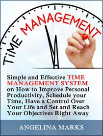 Time Management: Simple and Effective Time Management System on How to Improve Personal Productivity, Schedule your Time, Have a Control Over Your Life and Set and Reach Your Objectives Right Away