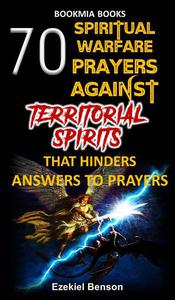 70 Spiritual Warfare Prayers Against Territorial Spirits That Hinders Answers To Prayers