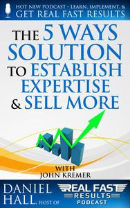"""The """"5 Ways"""" Solution to Establish Your Expertise and Sell More"""