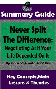 Never Split The Difference: Negotiating As If Your Life Depended On It : by Chris Voss | The MW Summary Guide